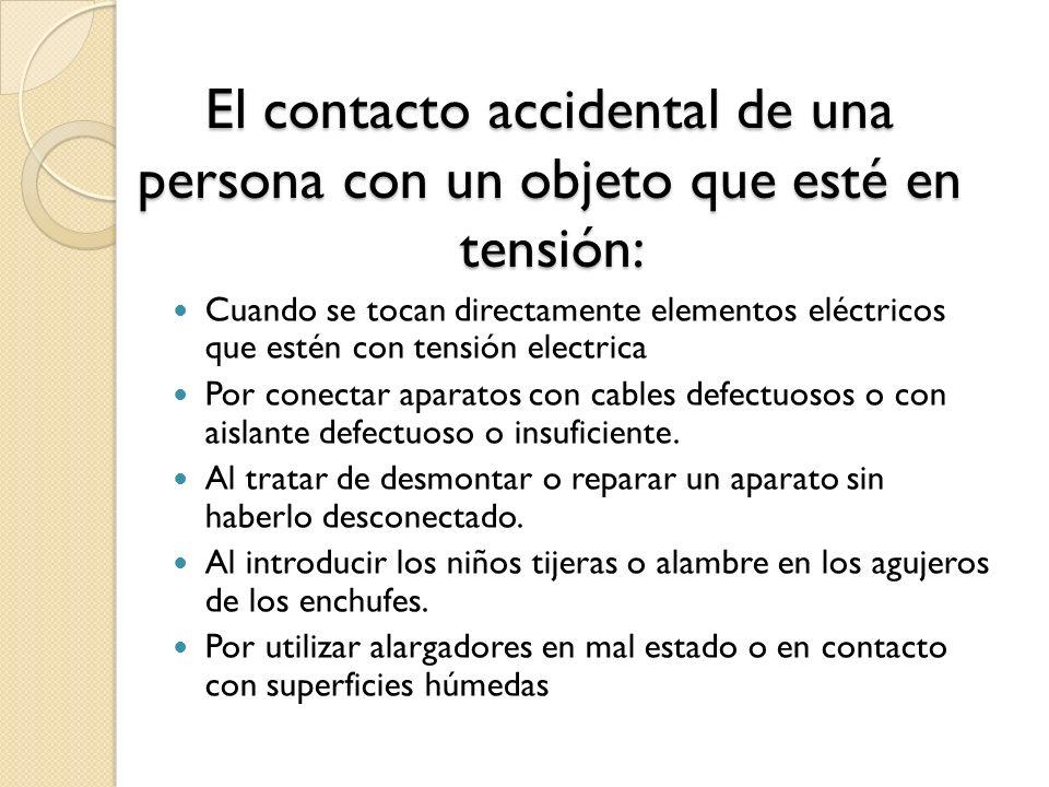 El contacto accidental de una persona con un objeto que esté en tensión: Cuando se tocan directamente elementos eléctricos que estén con tensión elect
