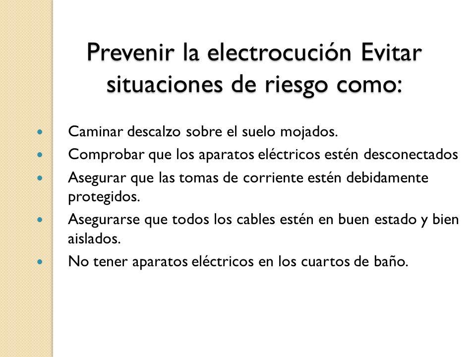 Prevenir la electrocución Evitar situaciones de riesgo como: Caminar descalzo sobre el suelo mojados. Comprobar que los aparatos eléctricos estén desc