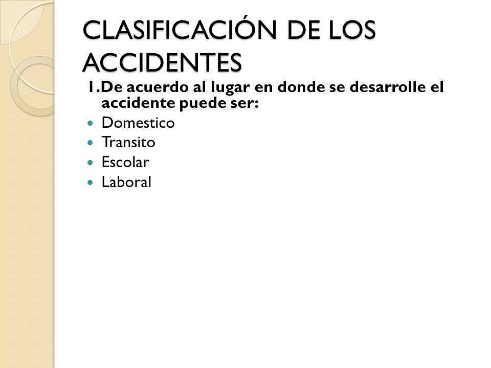 CLASIFICACIÓN DE LOS ACCIDENTES 1.De acuerdo al lugar en donde se desarrolle el accidente puede ser: Domestico Transito Escolar Laboral