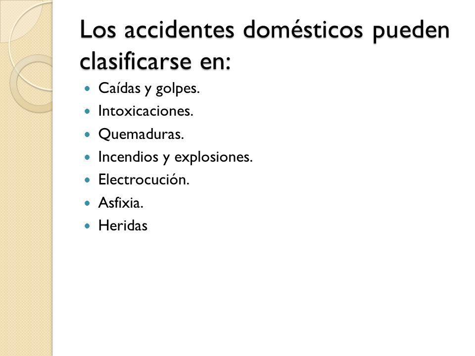 Los accidentes domésticos pueden clasificarse en: Caídas y golpes. Intoxicaciones. Quemaduras. Incendios y explosiones. Electrocución. Asfixia. Herida