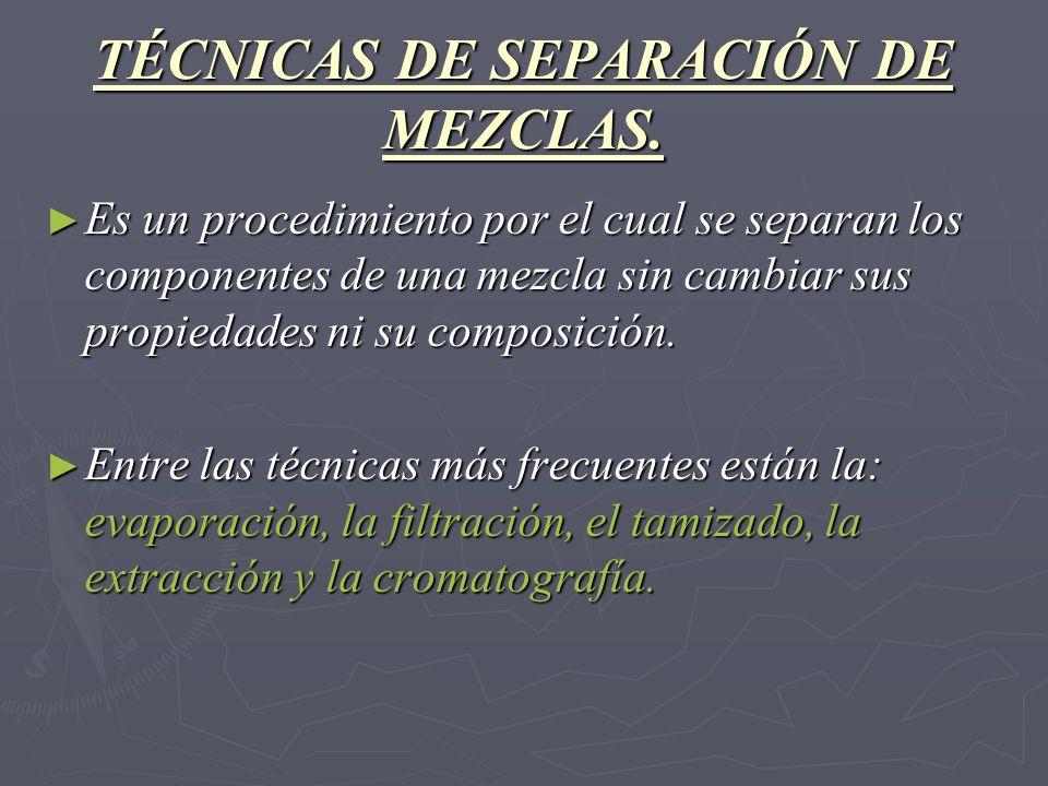 TÉCNICAS DE SEPARACIÓN DE MEZCLAS. Es un procedimiento por el cual se separan los componentes de una mezcla sin cambiar sus propiedades ni su composic