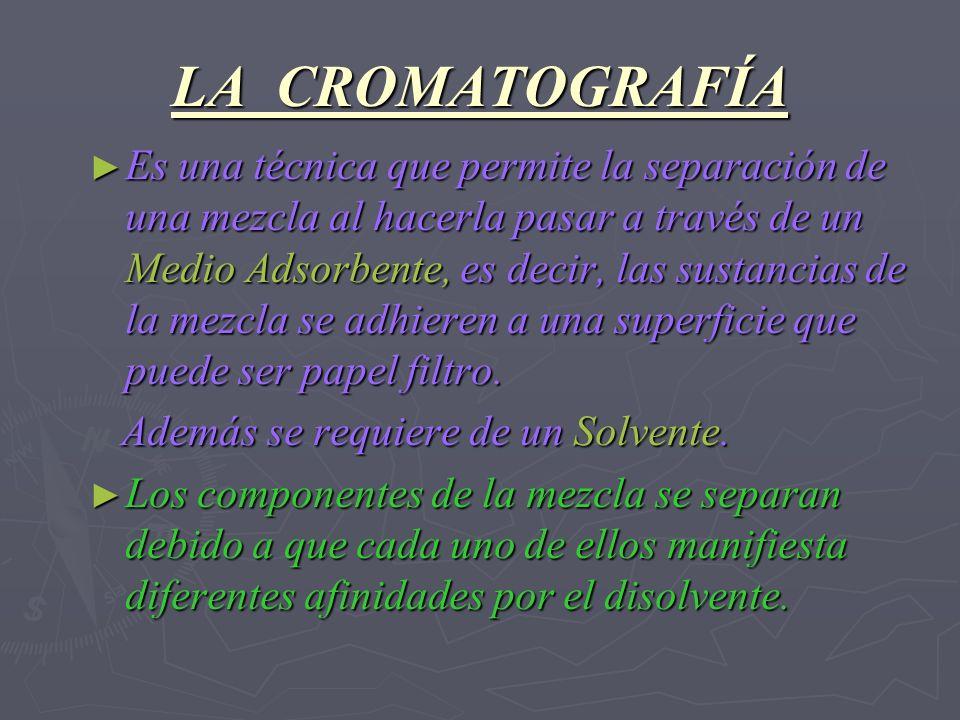LA CROMATOGRAFÍA Es una técnica que permite la separación de una mezcla al hacerla pasar a través de un Medio Adsorbente, es decir, las sustancias de
