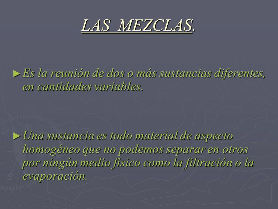LAS MEZCLAS. Es la reunión de dos o más sustancias diferentes, en cantidades variables. Una sustancia es todo material de aspecto homogéneo que no pod