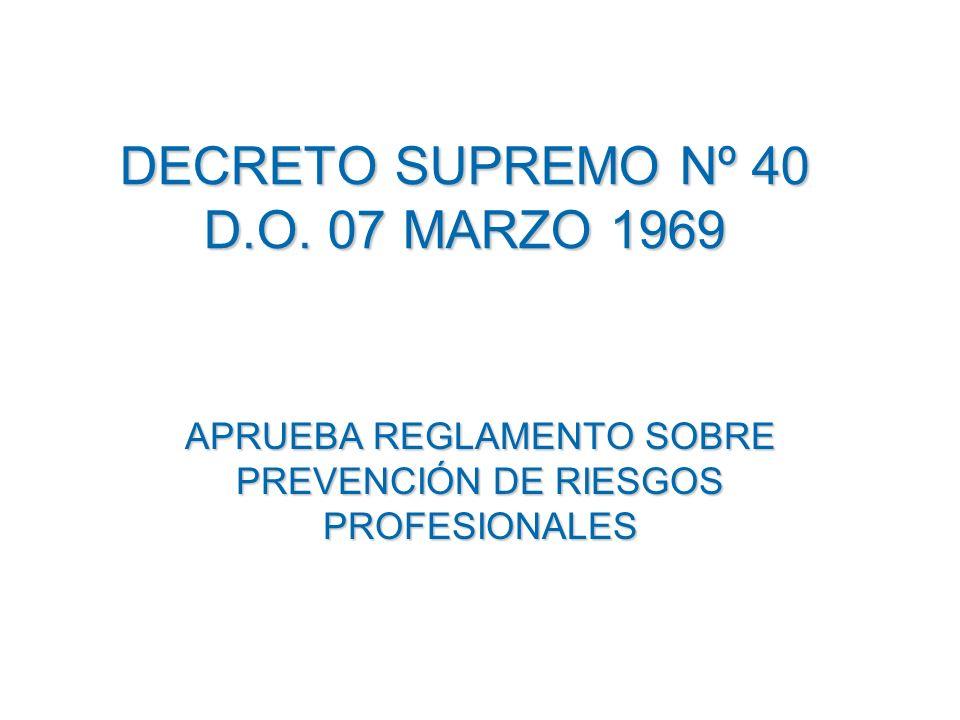 DECRETO SUPREMO Nº 40 D.O. 07 MARZO 1969 APRUEBA REGLAMENTO SOBRE PREVENCIÓN DE RIESGOS PROFESIONALES
