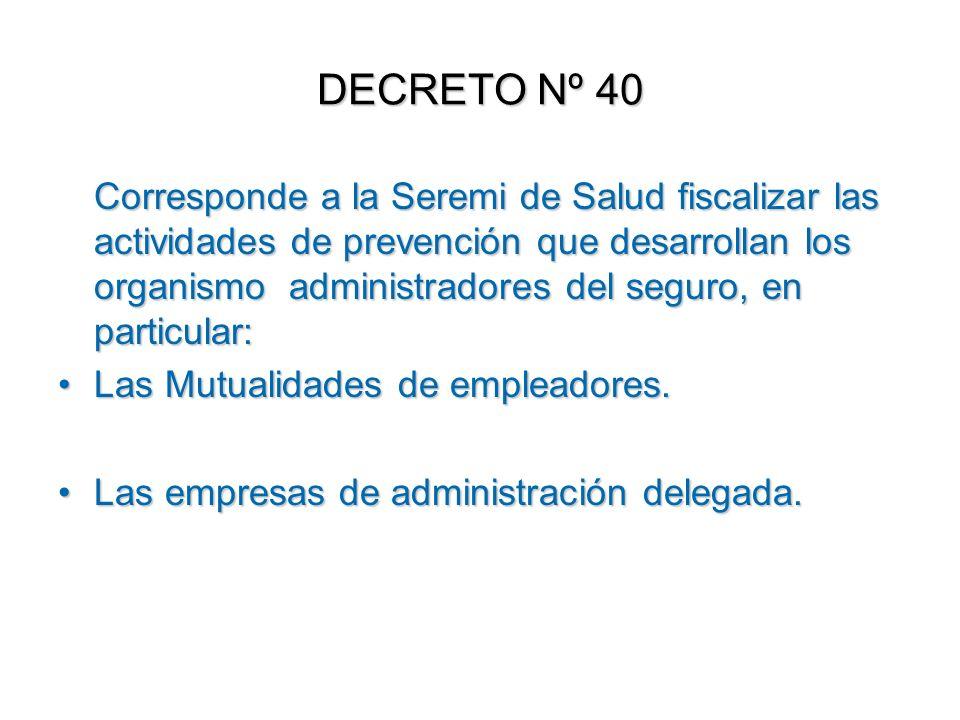 DECRETO Nº 40 Corresponde a la Seremi de Salud fiscalizar las actividades de prevención que desarrollan los organismo administradores del seguro, en p