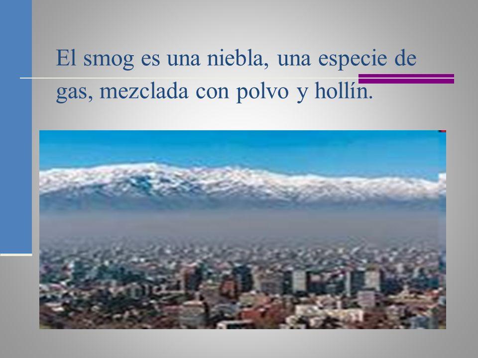 El smog es una niebla, una especie de gas, mezclada con polvo y hollín.