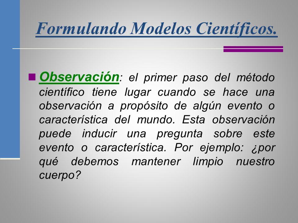 Formulando Modelos Científicos. Observación : el primer paso del método científico tiene lugar cuando se hace una observación a propósito de algún eve