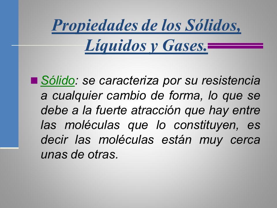 Propiedades de los Sólidos, Líquidos y Gases. Sólido: se caracteriza por su resistencia a cualquier cambio de forma, lo que se debe a la fuerte atracc