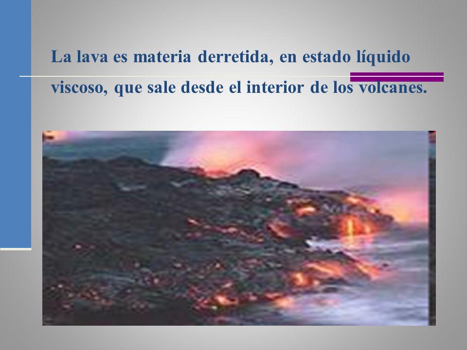 La lava es materia derretida, en estado líquido viscoso, que sale desde el interior de los volcanes.