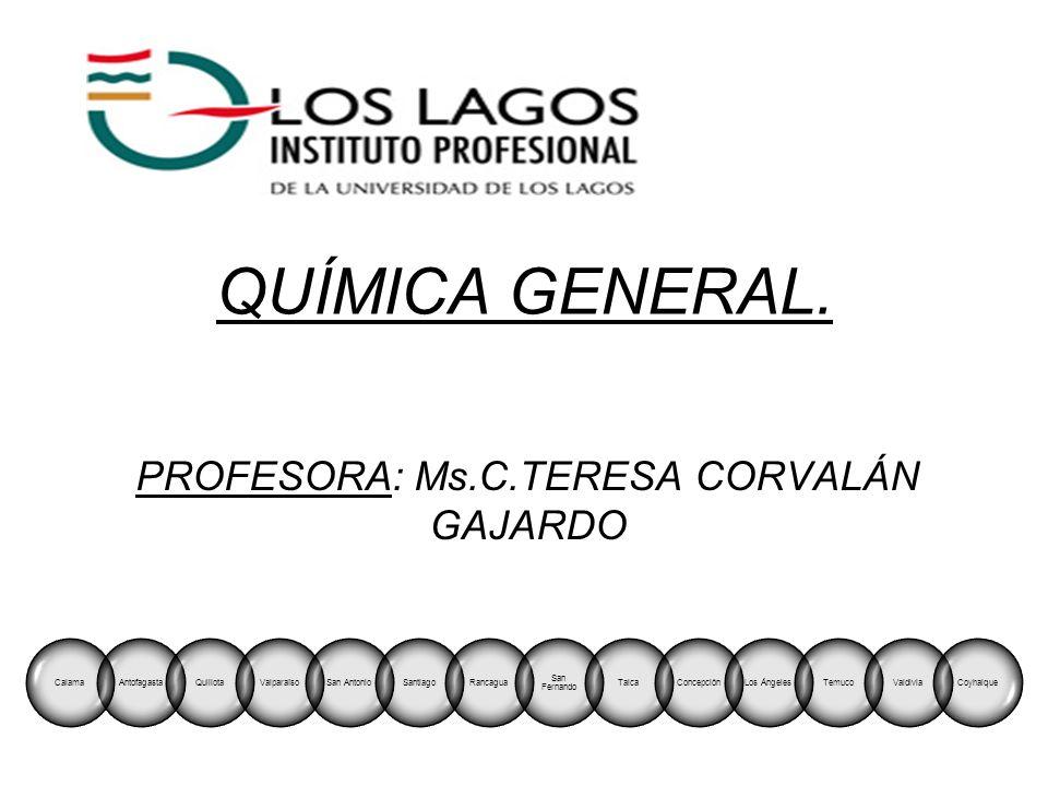 QUÍMICA GENERAL. PROFESORA: Ms.C.TERESA CORVALÁN GAJARDO AntofagastaCalamaQuillotaValparaísoSan AntonioSantiagoRancagua San Fernando TalcaConcepciónLo