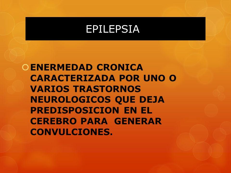 EPILEPSIA ENERMEDAD CRONICA CARACTERIZADA POR UNO O VARIOS TRASTORNOS NEUROLOGICOS QUE DEJA PREDISPOSICION EN EL CEREBRO PARA GENERAR CONVULCIONES.