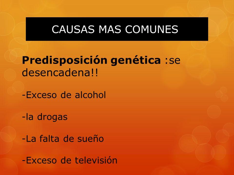 CAUSAS MAS COMUNES Predisposición genética :se desencadena!! -Exceso de alcohol -la drogas -La falta de sueño -Exceso de televisión