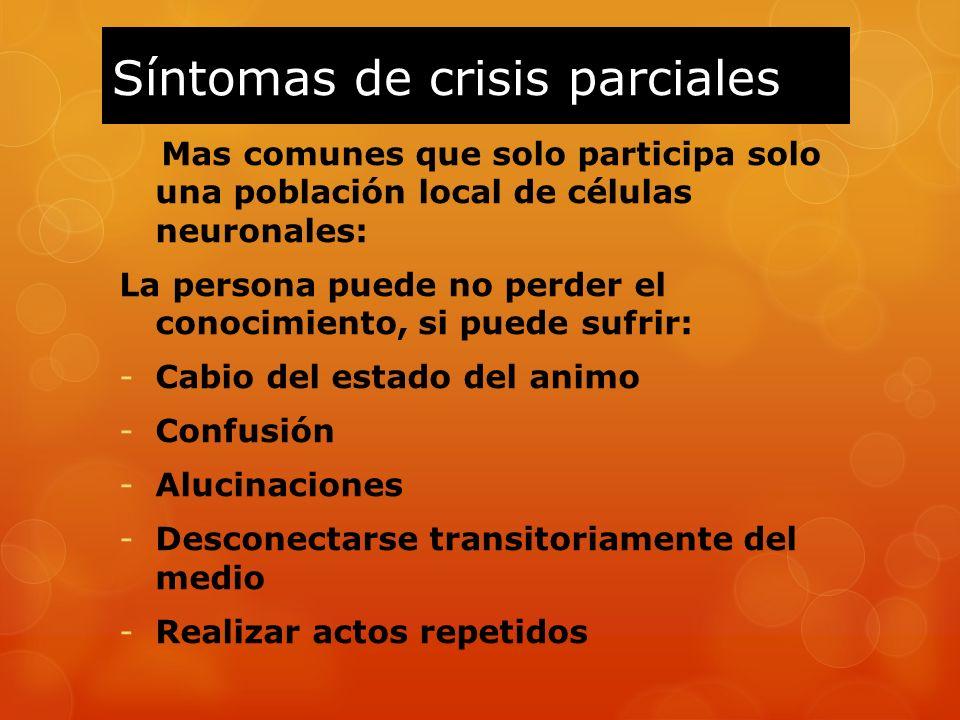 Síntomas de crisis parciales Mas comunes que solo participa solo una población local de células neuronales: La persona puede no perder el conocimiento