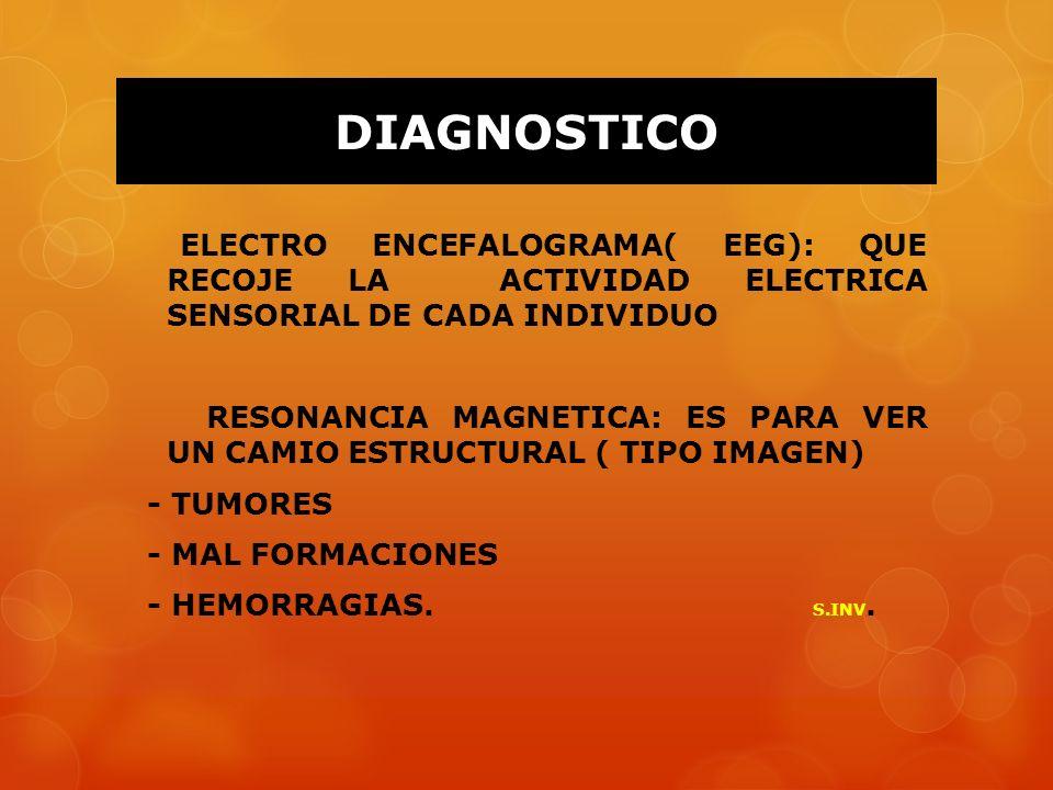 DIAGNOSTICO ELECTRO ENCEFALOGRAMA( EEG): QUE RECOJE LA ACTIVIDAD ELECTRICA SENSORIAL DE CADA INDIVIDUO RESONANCIA MAGNETICA: ES PARA VER UN CAMIO ESTR