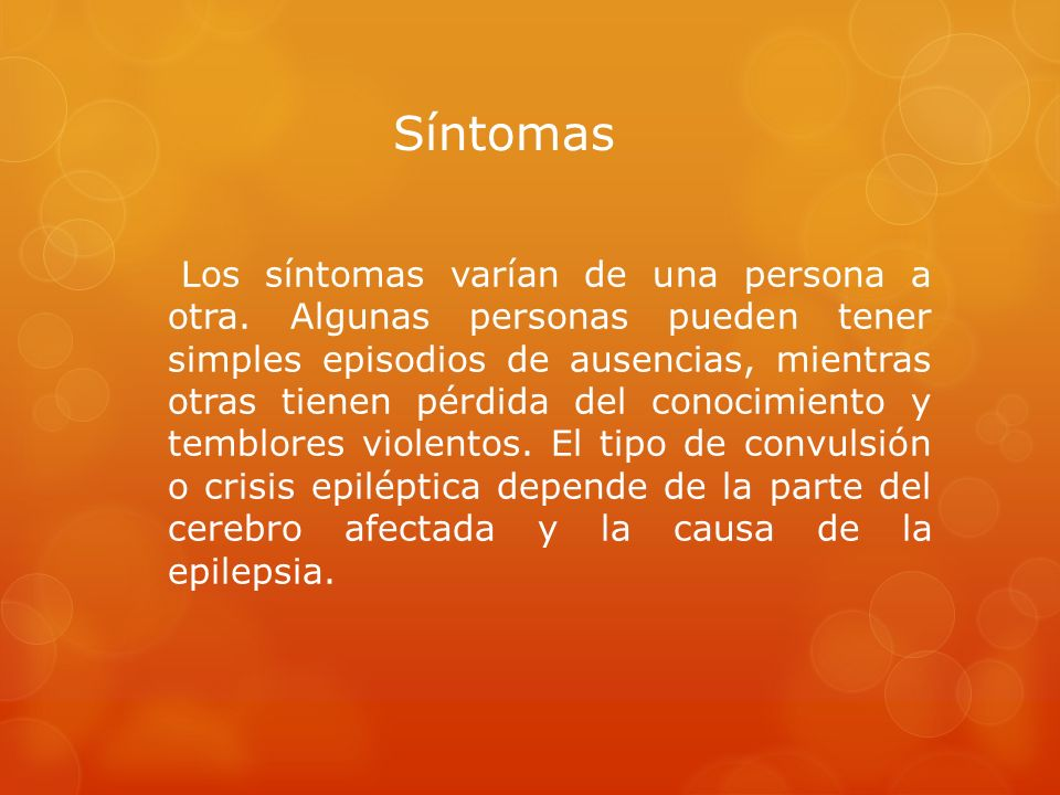 Síntomas Los síntomas varían de una persona a otra. Algunas personas pueden tener simples episodios de ausencias, mientras otras tienen pérdida del co