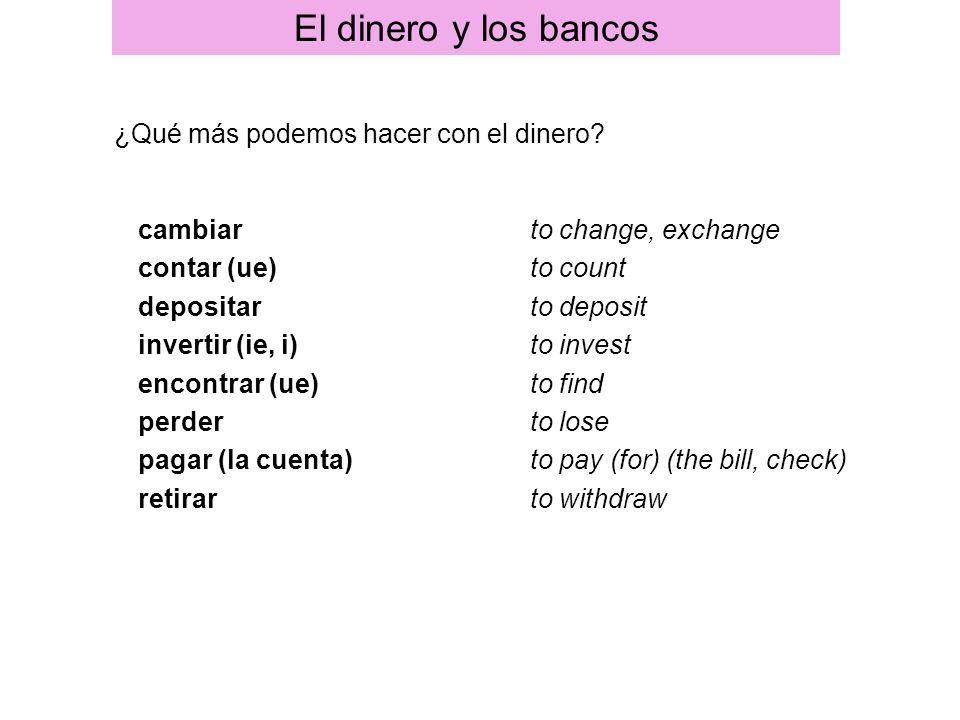 cambiar contar (ue) depositar invertir (ie, i) encontrar (ue) perder pagar (la cuenta) retirar to change, exchange to count to deposit to invest to fi