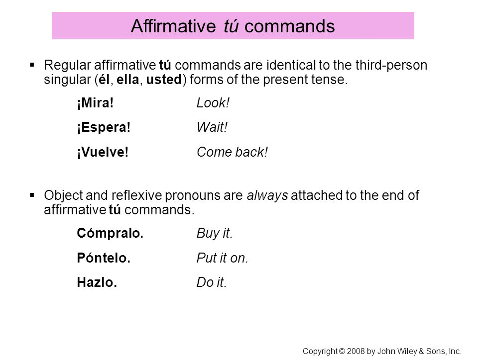 Copyright © 2008 by John Wiley & Sons, Inc. Affirmative tú commands Regular affirmative tú commands are identical to the third-person singular (él, el
