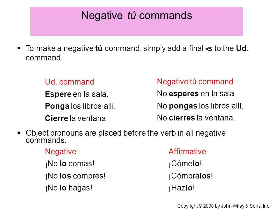 Copyright © 2008 by John Wiley & Sons, Inc. Negative tú commands To make a negative tú command, simply add a final -s to the Ud. command. Object prono