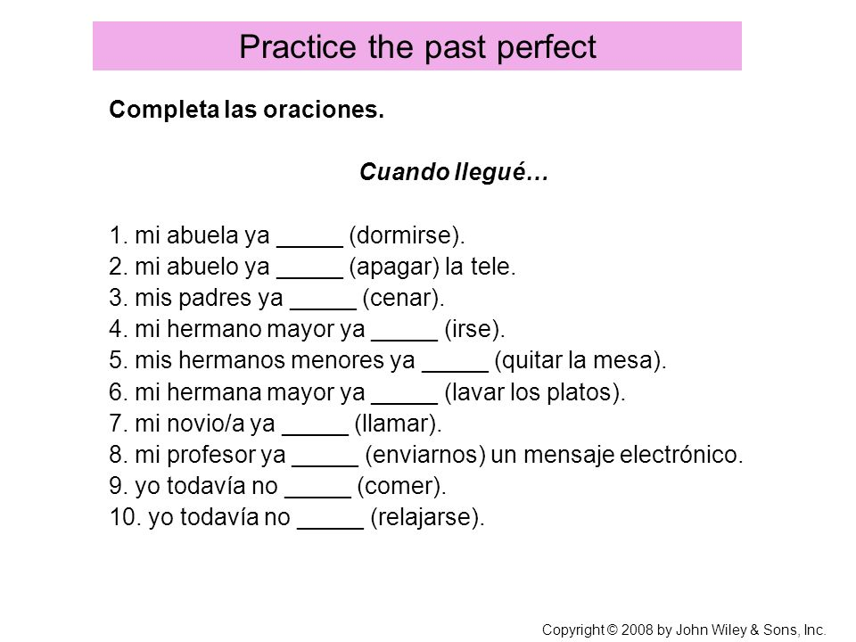 Copyright © 2008 by John Wiley & Sons, Inc. Practice the past perfect Completa las oraciones. Cuando llegué… 1. mi abuela ya _____ (dormirse). 2. mi a