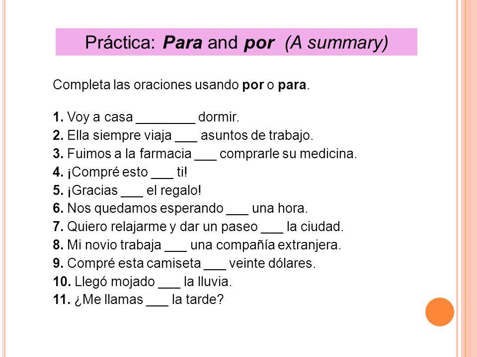 Práctica: Para and por (A summary) Completa las oraciones usando por o para. 1. Voy a casa ________ dormir. 2. Ella siempre viaja ___ asuntos de traba