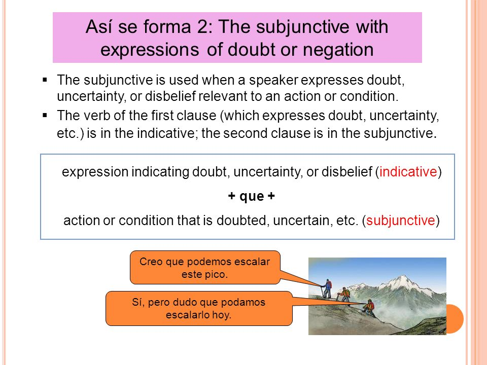 Así se forma 2: The subjunctive with expressions of doubt or negation The subjunctive is used when a speaker expresses doubt, uncertainty, or disbelief relevant to an action or condition.