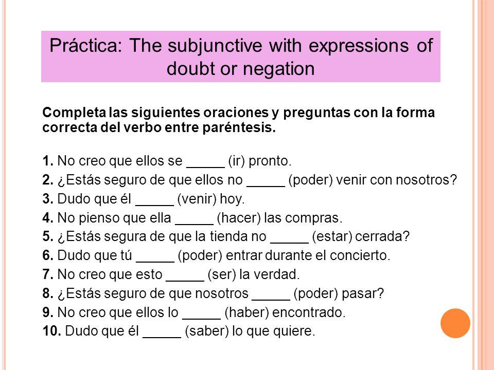 Práctica: The subjunctive with expressions of doubt or negation Completa las siguientes oraciones y preguntas con la forma correcta del verbo entre pa