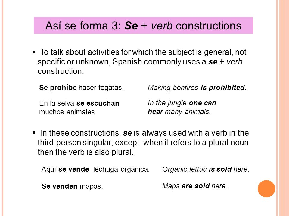 Así se forma 3: Se + verb constructions To talk about activities for which the subject is general, not specific or unknown, Spanish commonly uses a se + verb construction.