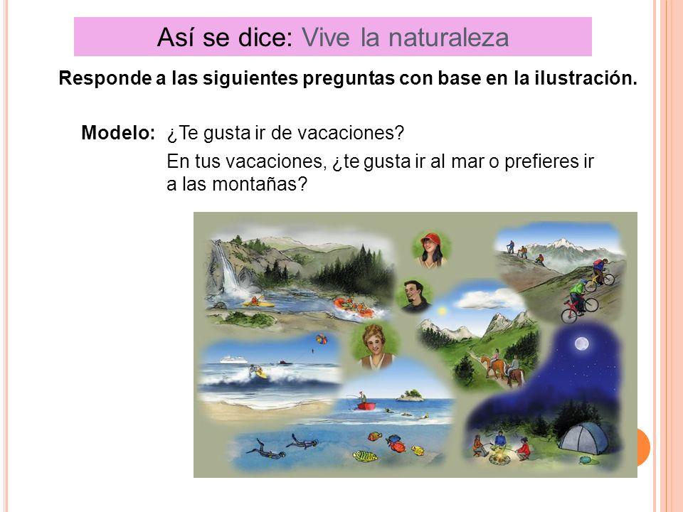 Así se dice: Vive la naturaleza Responde a las siguientes preguntas con base en la ilustración. Modelo:¿Te gusta ir de vacaciones? En tus vacaciones,