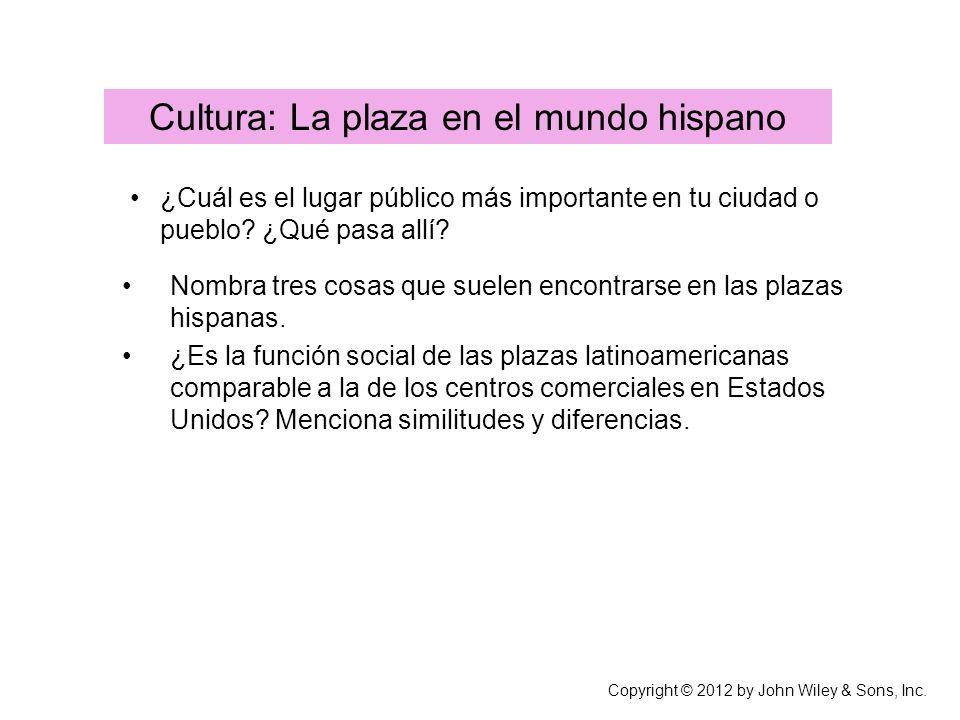 Copyright © 2012 by John Wiley & Sons, Inc. Cultura: La plaza en el mundo hispano ¿Cuál es el lugar público más importante en tu ciudad o pueblo? ¿Qué