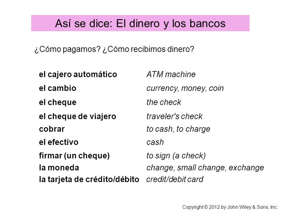 Copyright © 2012 by John Wiley & Sons, Inc. Así se dice: El dinero y los bancos ¿Cómo pagamos? ¿Cómo recibimos dinero? el cajero automático ATM machin