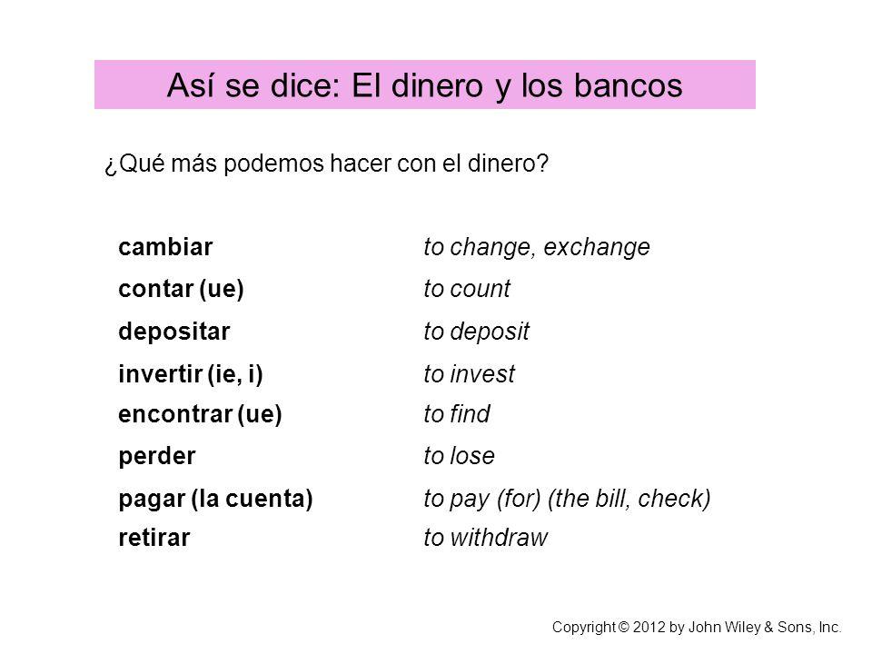 ¿Qué más podemos hacer con el dinero? Copyright © 2012 by John Wiley & Sons, Inc. Así se dice: El dinero y los bancos cambiarto change, exchange conta