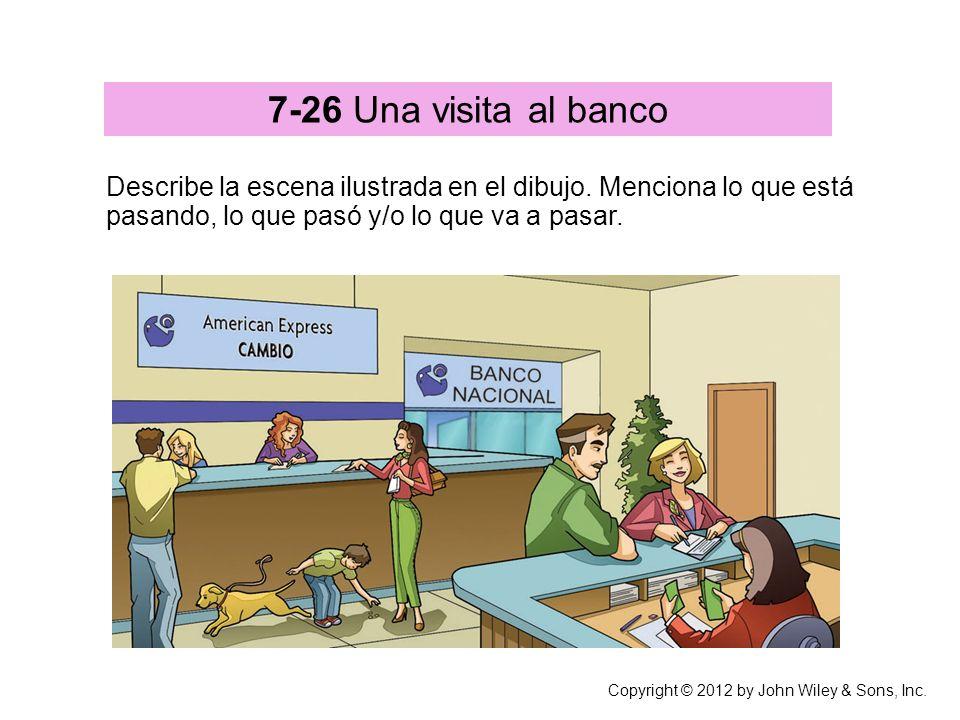 Copyright © 2012 by John Wiley & Sons, Inc. 7-26 Una visita al banco Describe la escena ilustrada en el dibujo. Menciona lo que está pasando, lo que p