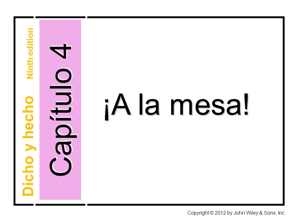 Capítulo 4 Copyright © 2012 by John Wiley & Sons, Inc. ¡A la mesa! Dicho y hecho Ninth edition