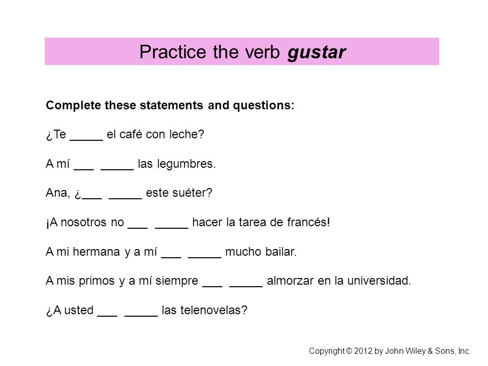 Practice the verb gustar Complete these statements and questions: ¿Te _____ el café con leche.