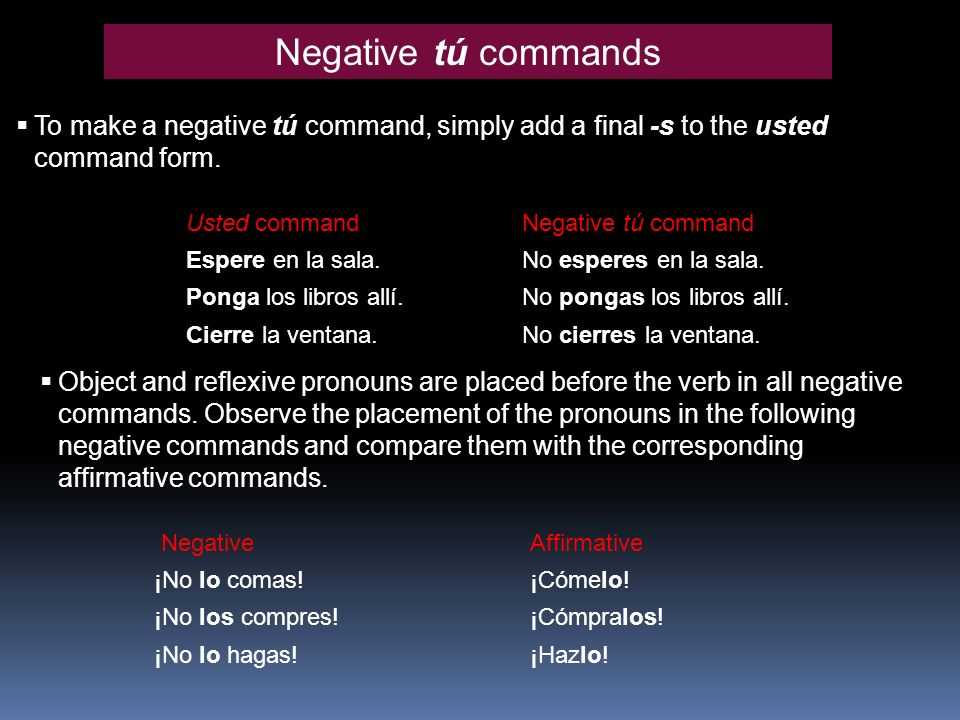 Negative tú commands To make a negative tú command, simply add a final -s to the usted command form. Usted command Espere en la sala. Ponga los libros