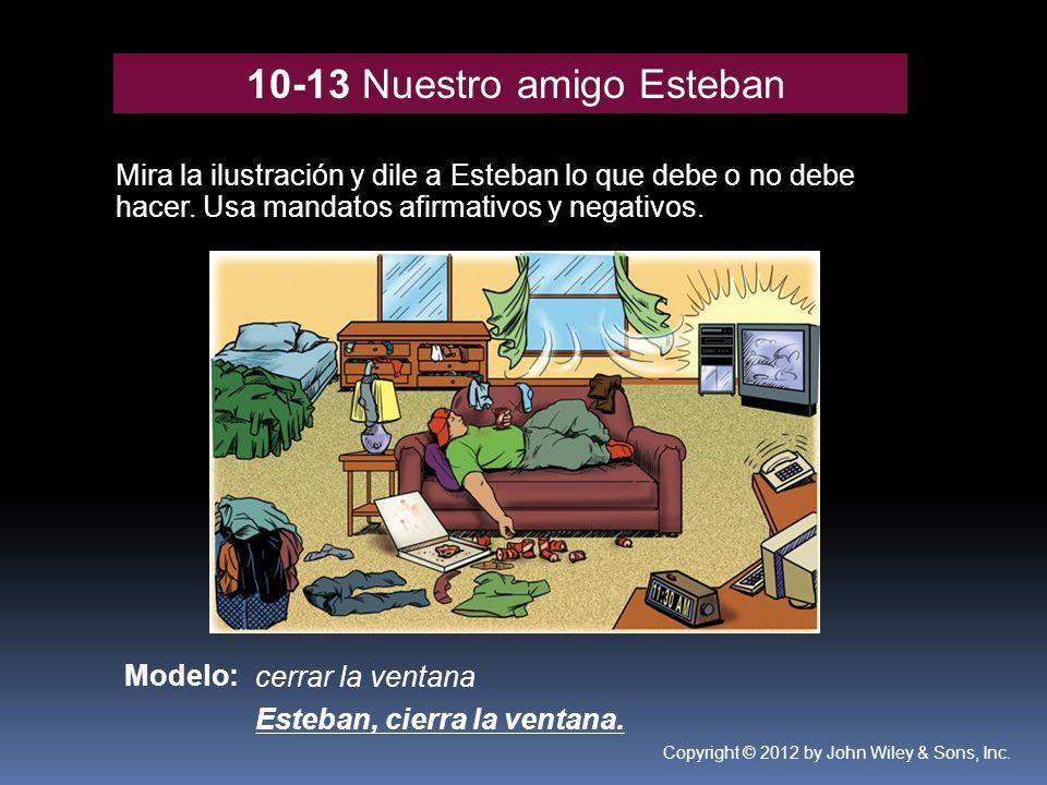 10-13 Nuestro amigo Esteban Mira la ilustración y dile a Esteban lo que debe o no debe hacer. Usa mandatos afirmativos y negativos. Modelo: cerrar la