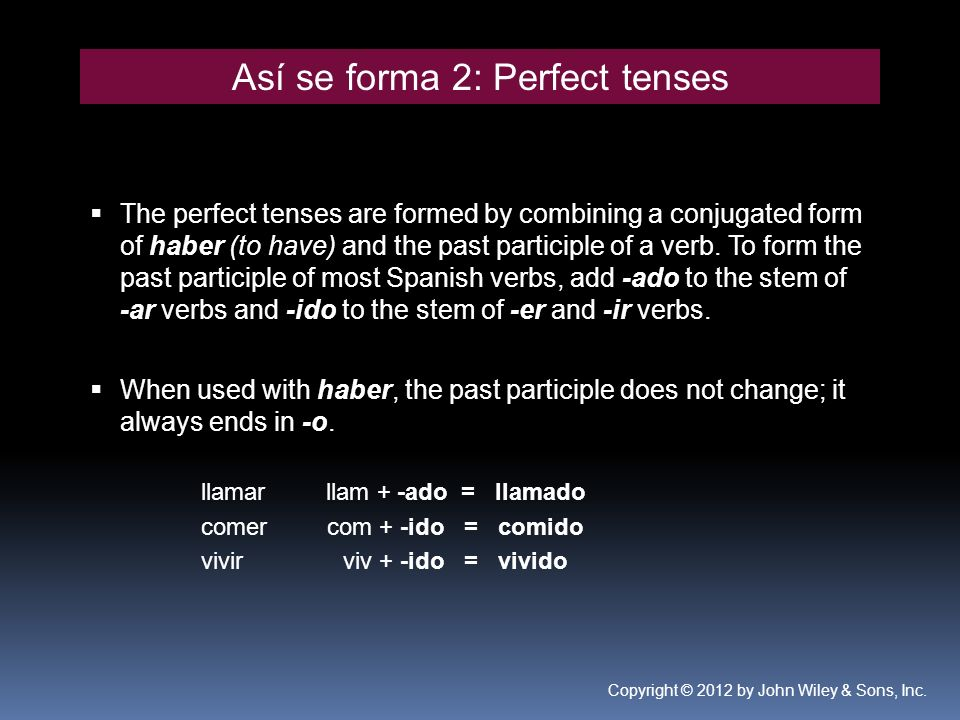 Así se forma 2: Perfect tenses The perfect tenses are formed by combining a conjugated form of haber (to have) and the past participle of a verb. To f