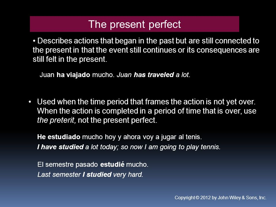 The present perfect Describes actions that began in the past but are still connected to the present in that the event still continues or its consequences are still felt in the present.
