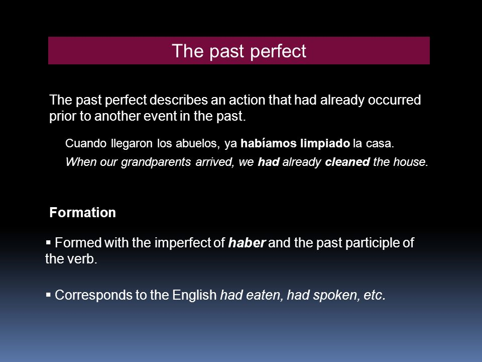 The past perfect The past perfect describes an action that had already occurred prior to another event in the past. Cuando llegaron los abuelos, ya ha