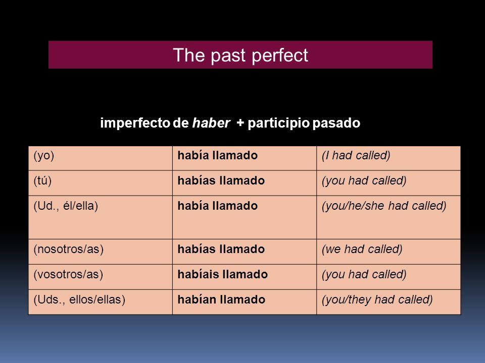 imperfecto de haber + participio pasado (yo)había llamado(I had called) (tú)habías llamado(you had called) (Ud., él/ella)había llamado(you/he/she had called) (nosotros/as)habías llamado(we had called) (vosotros/as)habíais llamado(you had called) (Uds., ellos/ellas)habían llamado(you/they had called) The past perfect