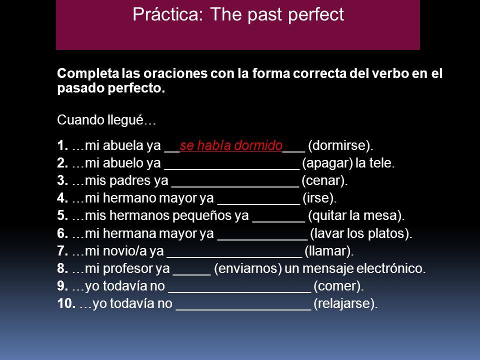 Práctica: The past perfect Completa las oraciones con la forma correcta del verbo en el pasado perfecto. Cuando llegué… 1. …mi abuela ya __se había do