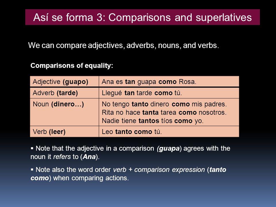 Así se forma 3: Comparisons and superlatives We can compare adjectives, adverbs, nouns, and verbs. Adjective (guapo)Ana es tan guapa como Rosa. Adverb