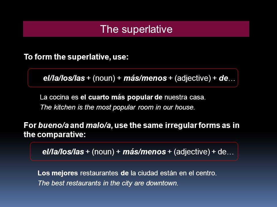 The superlative To form the superlative, use: For bueno/a and malo/a, use the same irregular forms as in the comparative: el/la/los/las + (noun) + más/menos + (adjective) + de… La cocina es el cuarto más popular de nuestra casa.