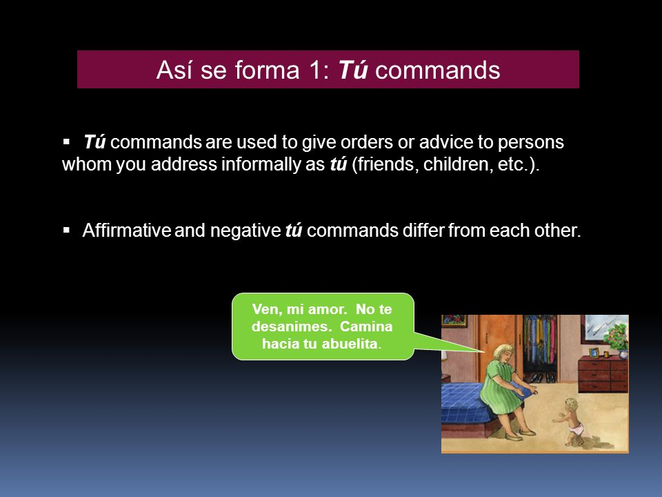 Así se forma 1: Tú commands Tú commands are used to give orders or advice to persons whom you address informally as tú (friends, children, etc.).