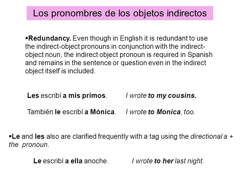 Redundancy. Even though in English it is redundant to use the indirect-object pronouns in conjunction with the indirect- object noun, the indirect obj