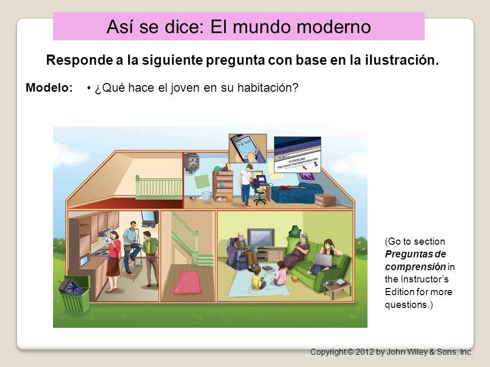 Así se dice: El mundo moderno Copyright © 2012 by John Wiley & Sons, Inc. (Go to section Preguntas de comprensión in the Instructors Edition for more