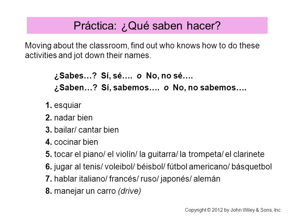 Práctica: ¿Qué saben hacer? Moving about the classroom, find out who knows how to do these activities and jot down their names. ¿Sabes…? Sí, sé…. o No