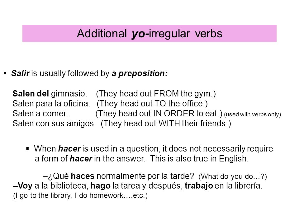 Additional yo-irregular verbs Salir is usually followed by a preposition: Salen del gimnasio. (They head out FROM the gym.) Salen para la oficina. (Th