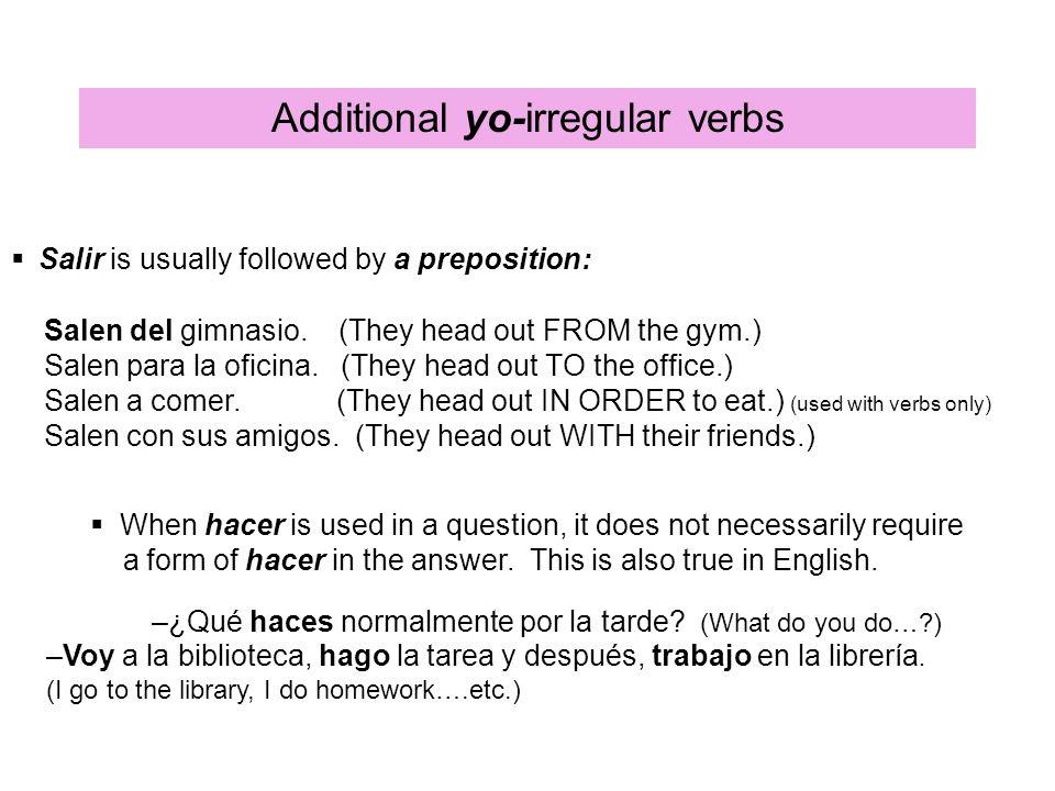 Additional yo-irregular verbs Salir is usually followed by a preposition: Salen del gimnasio.