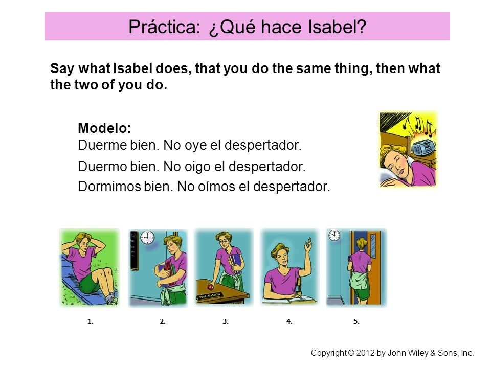 Práctica: ¿Qué hace Isabel? Say what Isabel does, that you do the same thing, then what the two of you do. Modelo: Duerme bien. No oye el despertador.